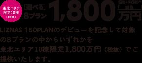 LIZNAS 150PLANのデビューを記念して対象の8プランの中からいずれかを東北エリア限定10棟限定1,800万円(税抜)でご提供いたします。