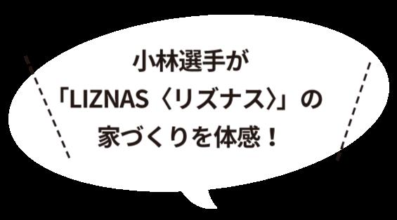 小林選手が「LIZNASの家づくりを体感!」