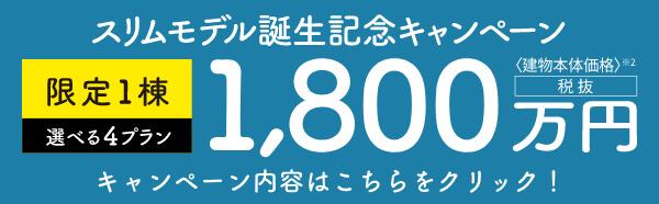 スリムモデル誕生記念キャンペーン、限定1棟1,800万円(税抜)キャンペーン内容はこちらをクリック!