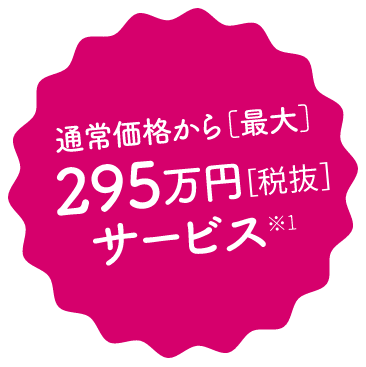 通常価格から最大295万円(税抜)サービス