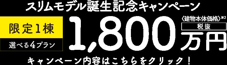 スリムモデル誕生記念キャンペーン、限定1棟選べる4プラン 1,800万円(税抜)